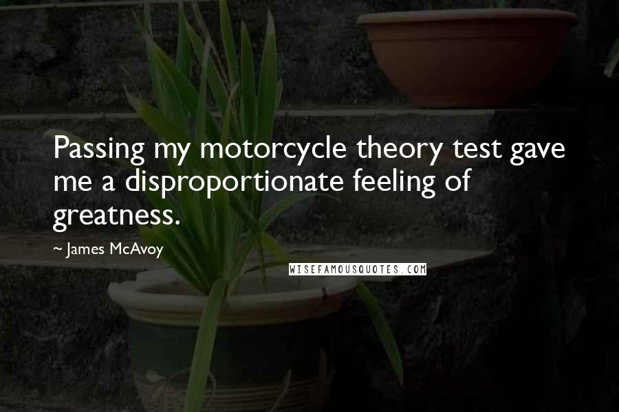 James McAvoy quotes: Passing my motorcycle theory test gave me a disproportionate feeling of greatness.