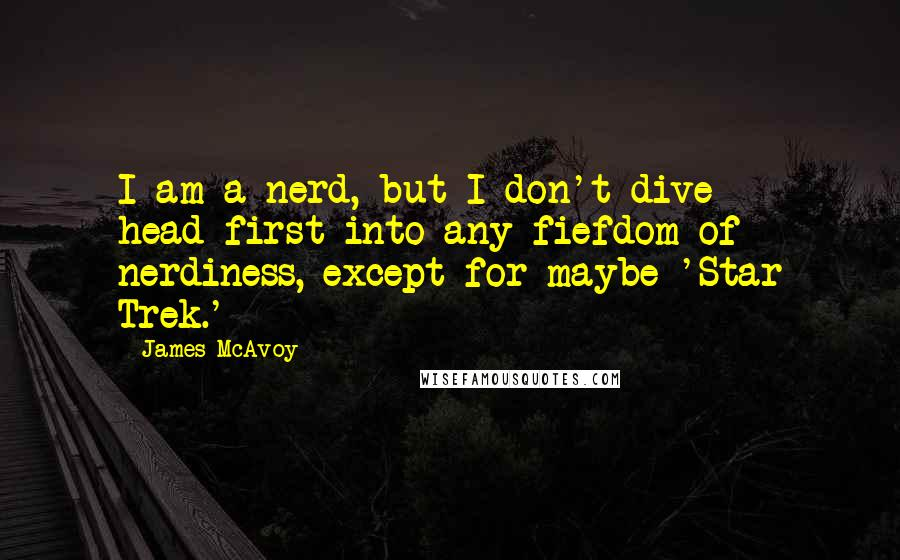 James McAvoy quotes: I am a nerd, but I don't dive head-first into any fiefdom of nerdiness, except for maybe 'Star Trek.'