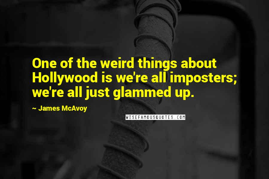 James McAvoy quotes: One of the weird things about Hollywood is we're all imposters; we're all just glammed up.
