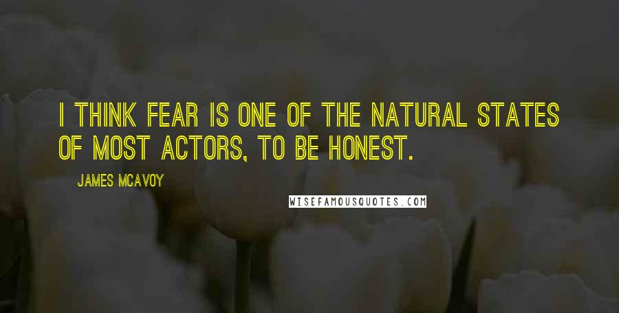 James McAvoy quotes: I think fear is one of the natural states of most actors, to be honest.