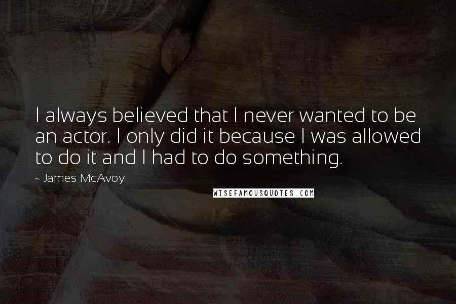 James McAvoy quotes: I always believed that I never wanted to be an actor. I only did it because I was allowed to do it and I had to do something.