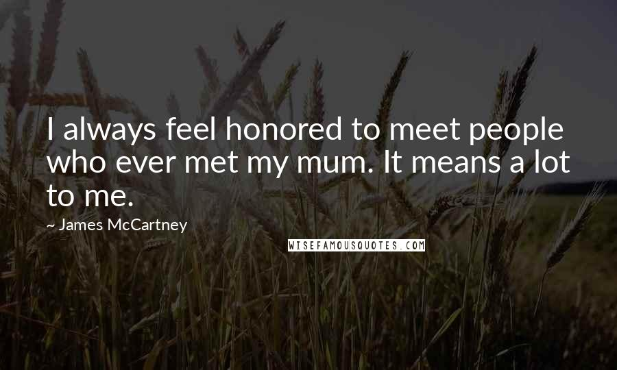 James McCartney quotes: I always feel honored to meet people who ever met my mum. It means a lot to me.