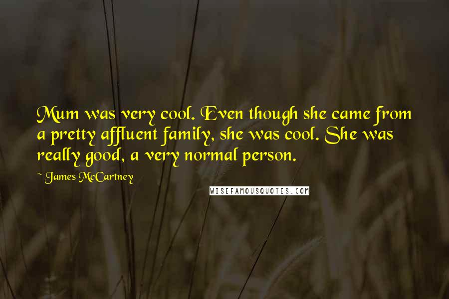 James McCartney quotes: Mum was very cool. Even though she came from a pretty affluent family, she was cool. She was really good, a very normal person.