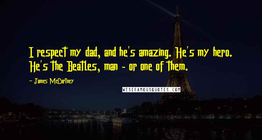 James McCartney quotes: I respect my dad, and he's amazing. He's my hero. He's the Beatles, man - or one of them.