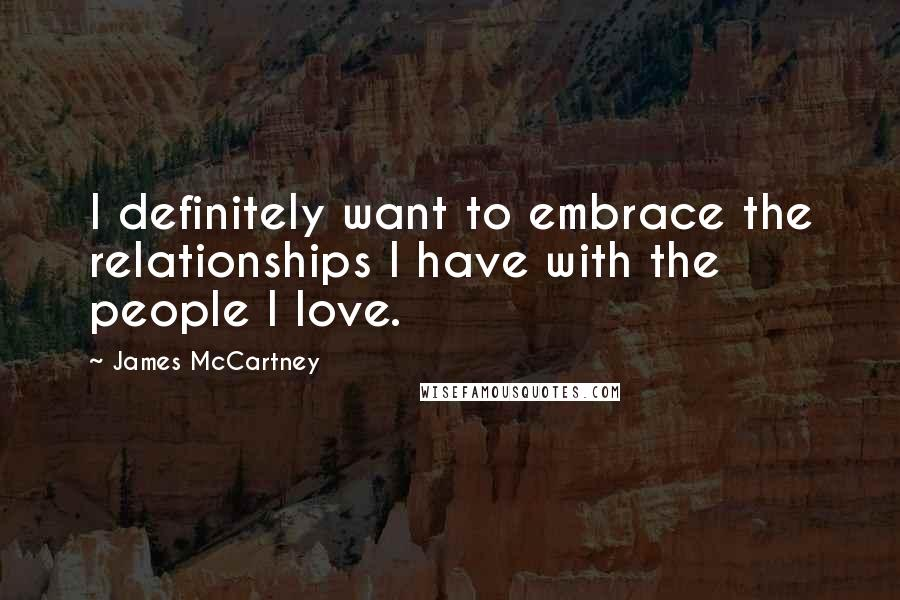 James McCartney quotes: I definitely want to embrace the relationships I have with the people I love.