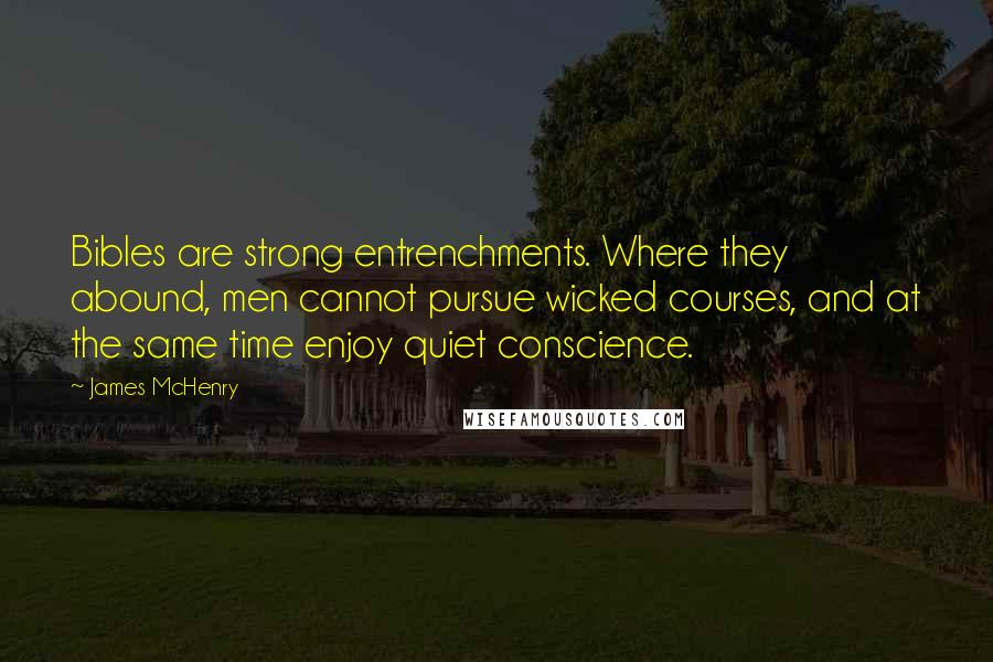 James McHenry quotes: Bibles are strong entrenchments. Where they abound, men cannot pursue wicked courses, and at the same time enjoy quiet conscience.