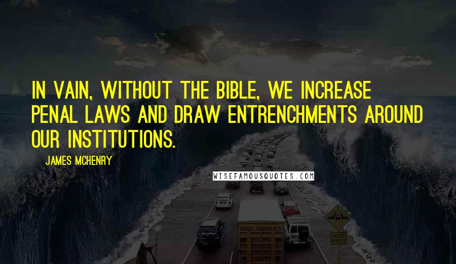 James McHenry quotes: In vain, without the Bible, we increase penal laws and draw entrenchments around our institutions.