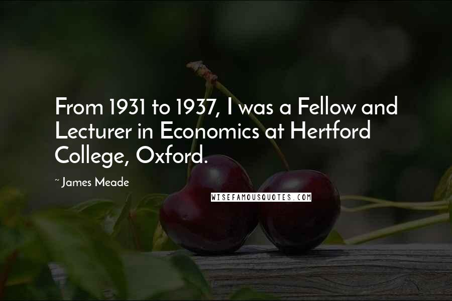 James Meade quotes: From 1931 to 1937, I was a Fellow and Lecturer in Economics at Hertford College, Oxford.