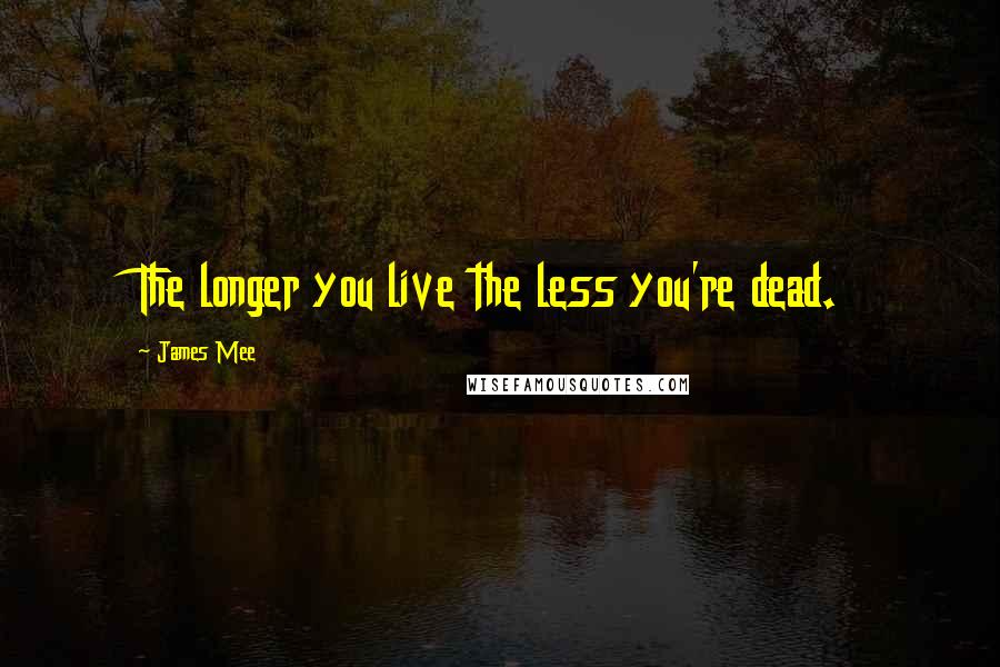 James Mee quotes: The longer you live the less you're dead.