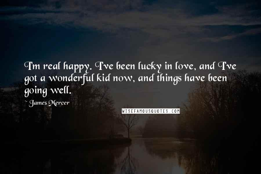 James Mercer quotes: I'm real happy. I've been lucky in love, and I've got a wonderful kid now, and things have been going well.