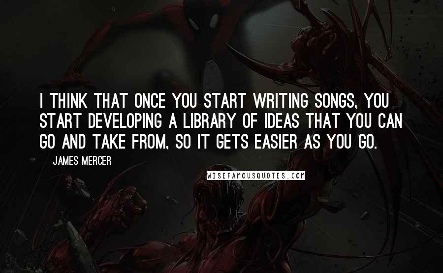 James Mercer quotes: I think that once you start writing songs, you start developing a library of ideas that you can go and take from, so it gets easier as you go.