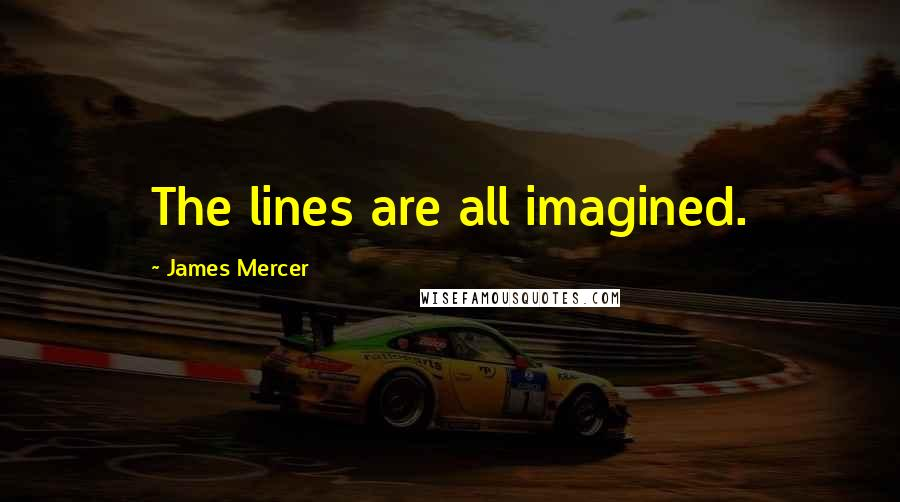 James Mercer quotes: The lines are all imagined.