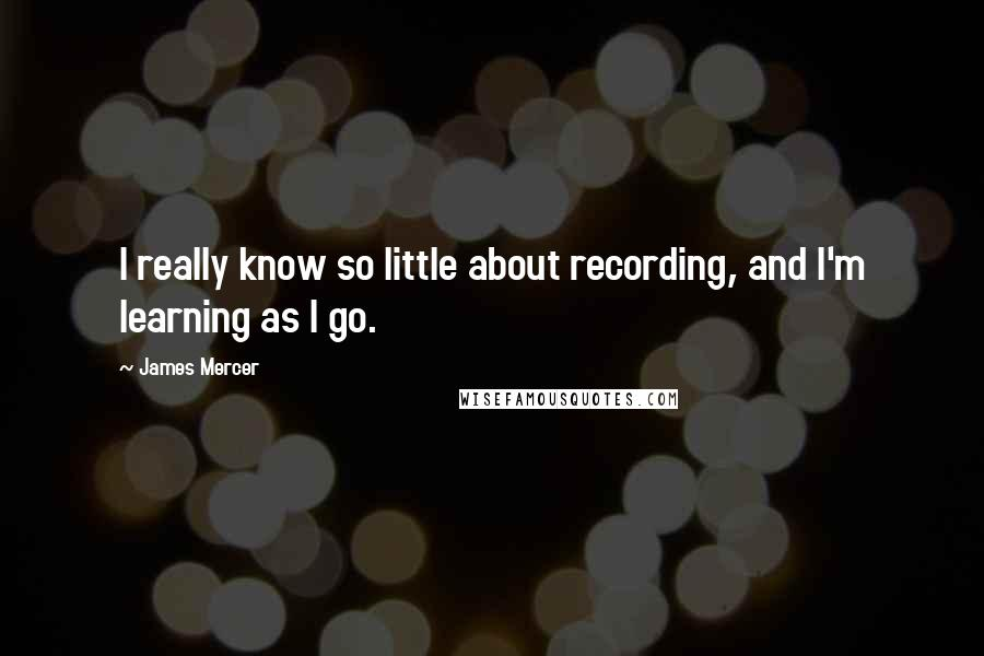 James Mercer quotes: I really know so little about recording, and I'm learning as I go.