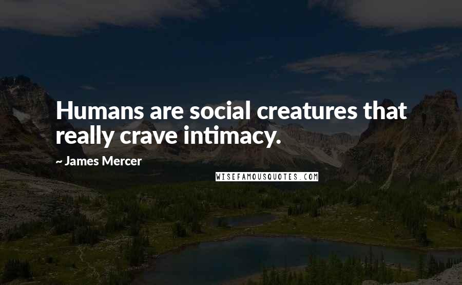 James Mercer quotes: Humans are social creatures that really crave intimacy.