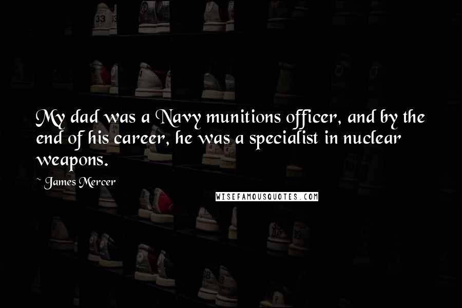 James Mercer quotes: My dad was a Navy munitions officer, and by the end of his career, he was a specialist in nuclear weapons.