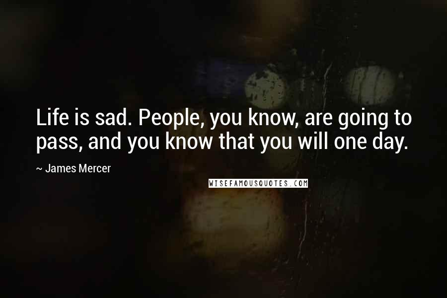 James Mercer quotes: Life is sad. People, you know, are going to pass, and you know that you will one day.
