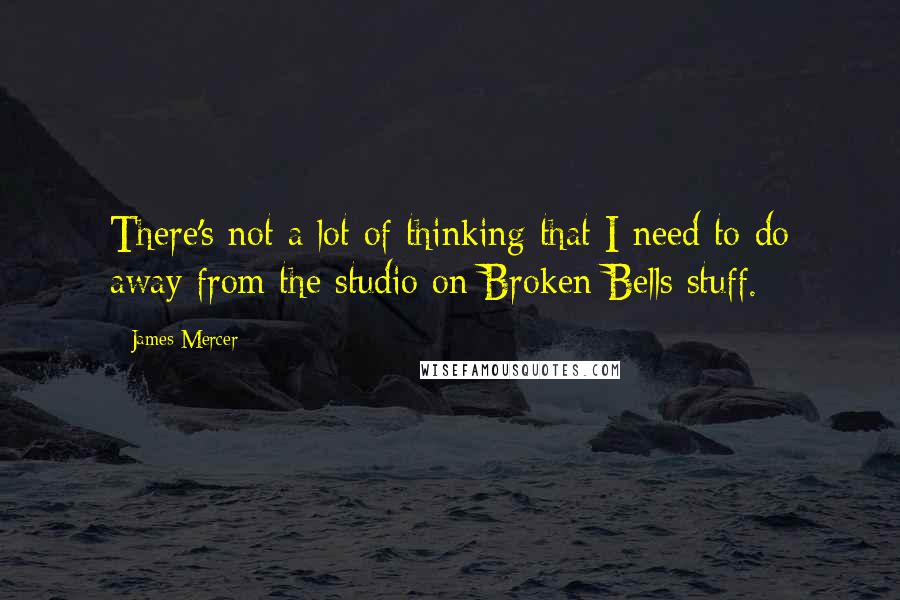 James Mercer quotes: There's not a lot of thinking that I need to do away from the studio on Broken Bells stuff.