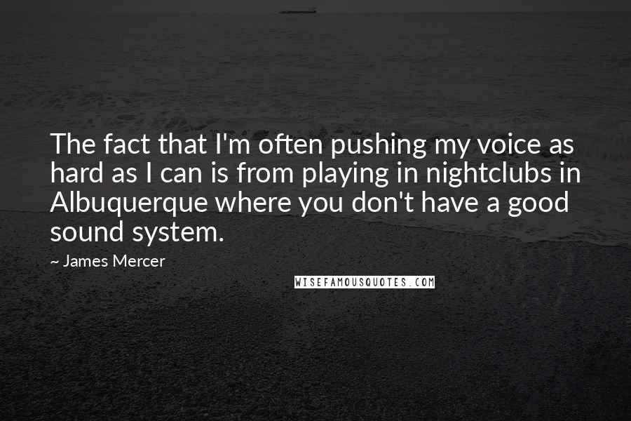 James Mercer quotes: The fact that I'm often pushing my voice as hard as I can is from playing in nightclubs in Albuquerque where you don't have a good sound system.