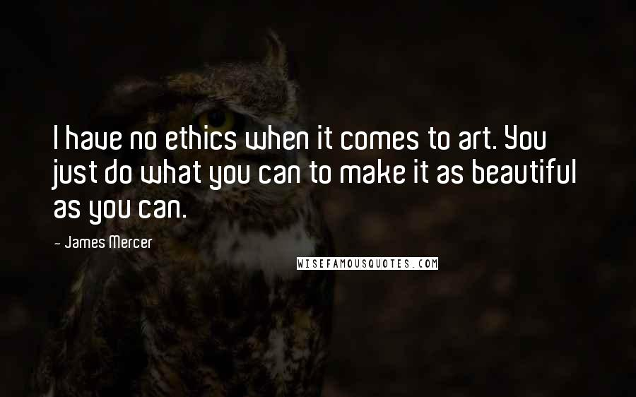 James Mercer quotes: I have no ethics when it comes to art. You just do what you can to make it as beautiful as you can.