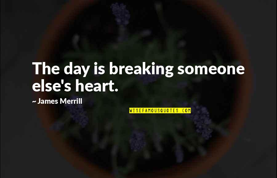 James Merrill Quotes By James Merrill: The day is breaking someone else's heart.