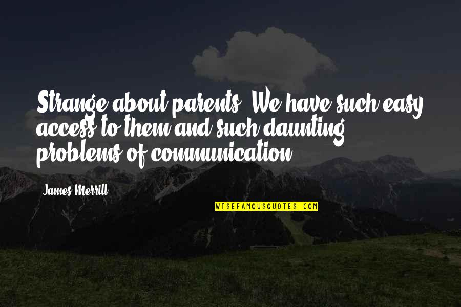 James Merrill Quotes By James Merrill: Strange about parents. We have such easy access