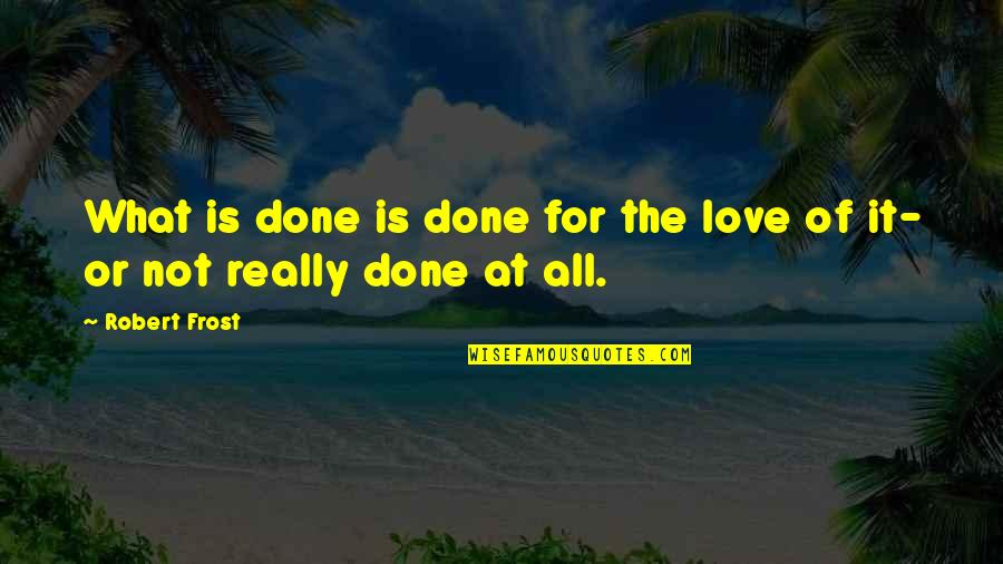 James Merrill Quotes By Robert Frost: What is done is done for the love