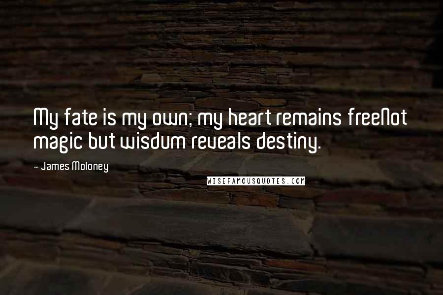 James Moloney quotes: My fate is my own; my heart remains freeNot magic but wisdum reveals destiny.