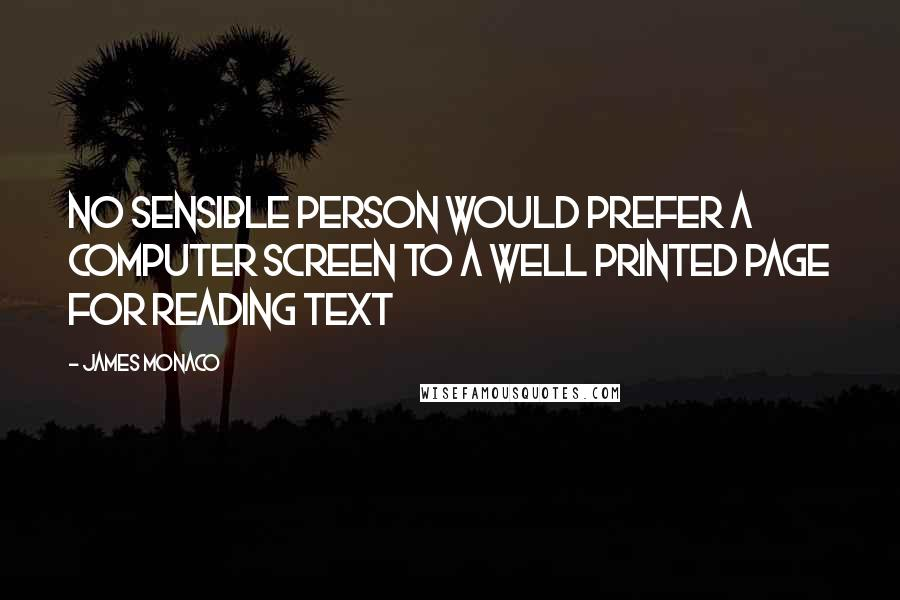 James Monaco quotes: No sensible person would prefer a computer screen to a well printed page for reading text