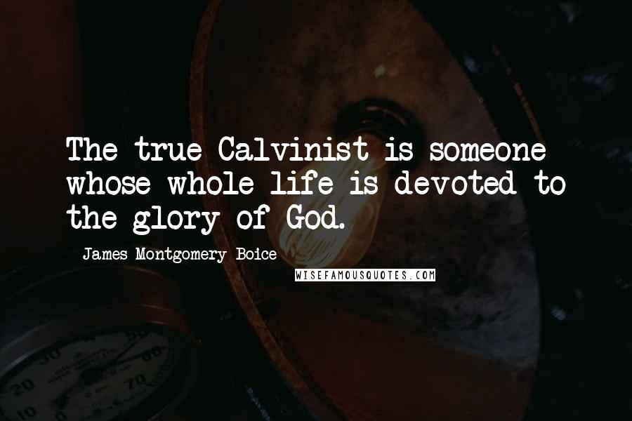 James Montgomery Boice quotes: The true Calvinist is someone whose whole life is devoted to the glory of God.