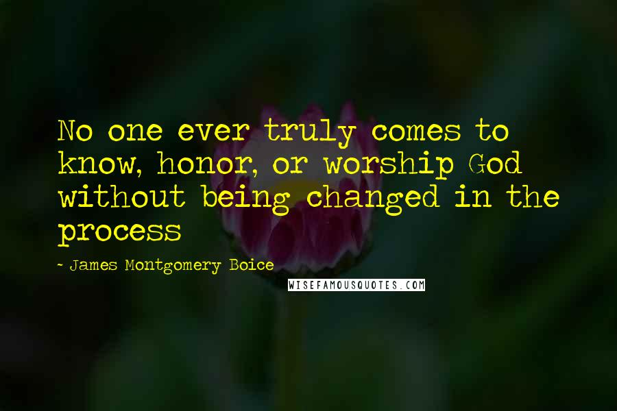 James Montgomery Boice quotes: No one ever truly comes to know, honor, or worship God without being changed in the process