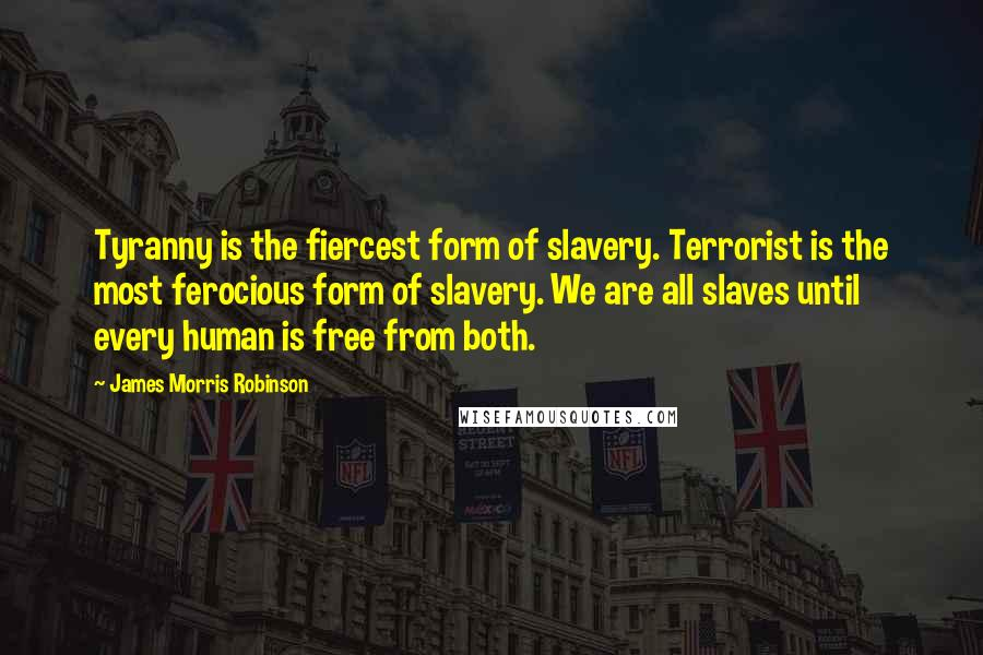 James Morris Robinson quotes: Tyranny is the fiercest form of slavery. Terrorist is the most ferocious form of slavery. We are all slaves until every human is free from both.