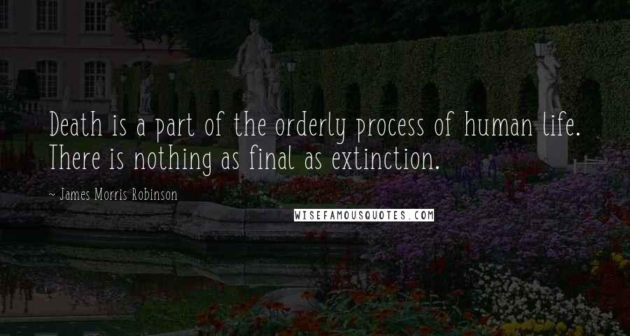 James Morris Robinson quotes: Death is a part of the orderly process of human life. There is nothing as final as extinction.