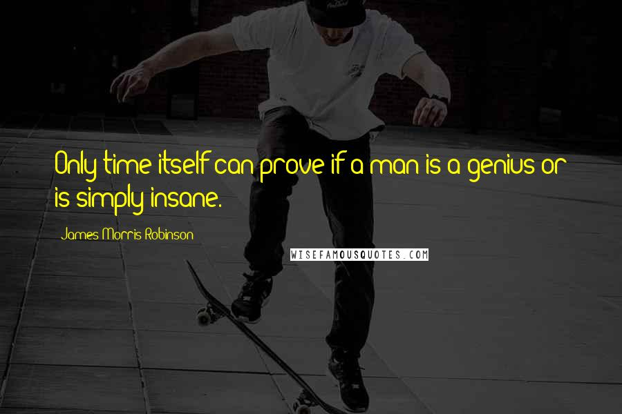 James Morris Robinson quotes: Only time itself can prove if a man is a genius or is simply insane.