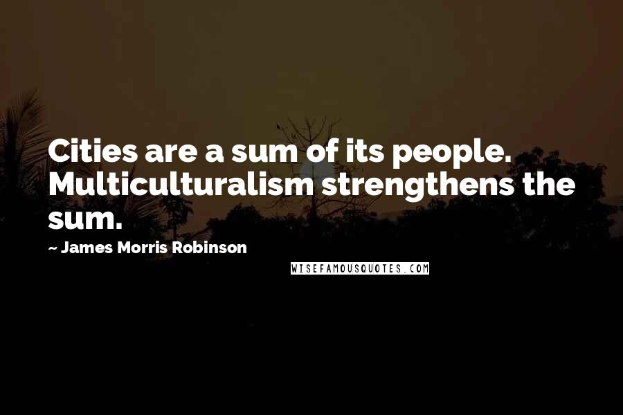 James Morris Robinson quotes: Cities are a sum of its people. Multiculturalism strengthens the sum.