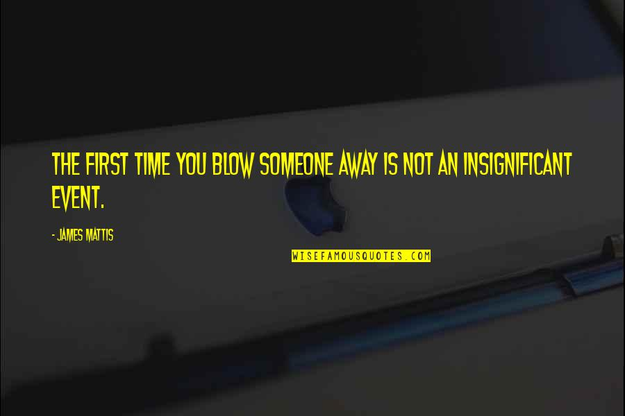 James N Mattis Quotes By James Mattis: The first time you blow someone away is
