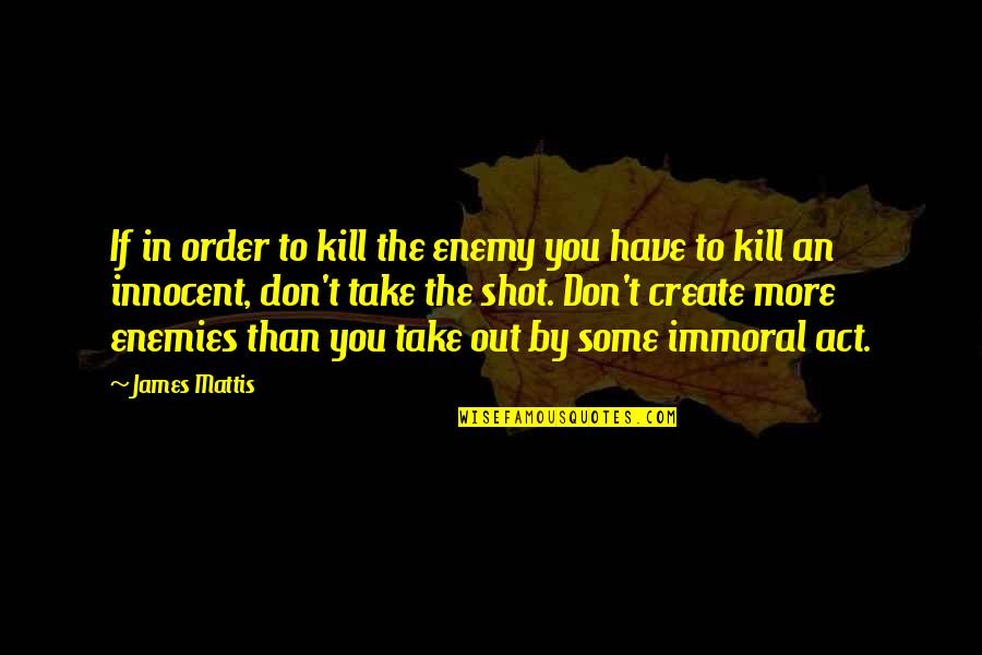 James N Mattis Quotes By James Mattis: If in order to kill the enemy you