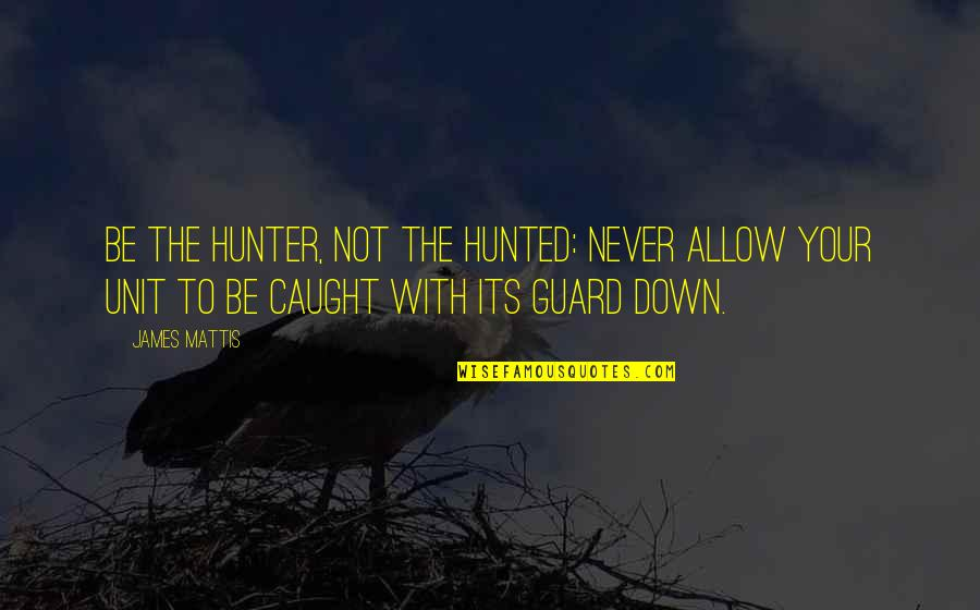 James N Mattis Quotes By James Mattis: Be the hunter, not the hunted: Never allow