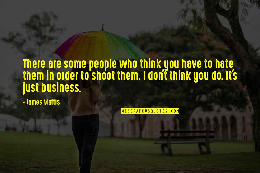 James N Mattis Quotes By James Mattis: There are some people who think you have