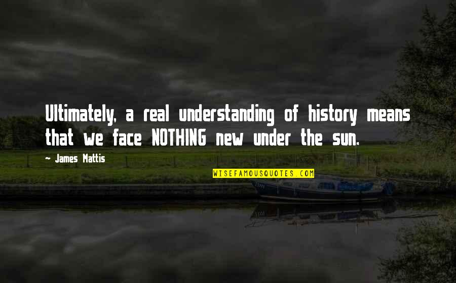 James N Mattis Quotes By James Mattis: Ultimately, a real understanding of history means that