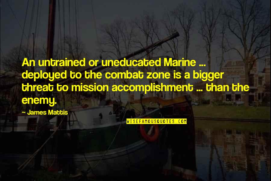 James N Mattis Quotes By James Mattis: An untrained or uneducated Marine ... deployed to