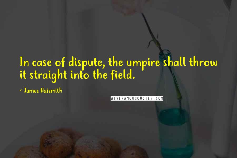 James Naismith quotes: In case of dispute, the umpire shall throw it straight into the field.