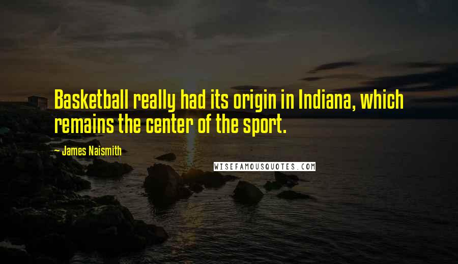 James Naismith quotes: Basketball really had its origin in Indiana, which remains the center of the sport.