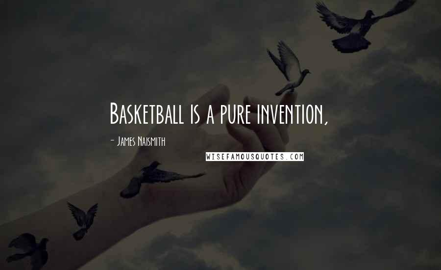 James Naismith quotes: Basketball is a pure invention,
