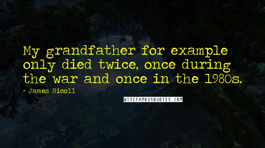 James Nicoll quotes: My grandfather for example only died twice, once during the war and once in the 1980s.