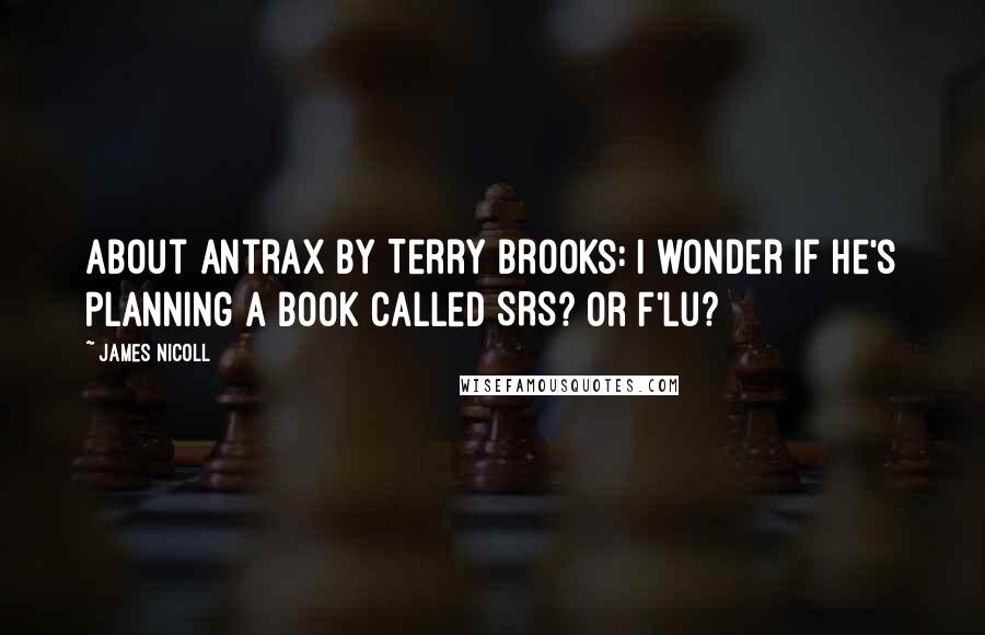 James Nicoll quotes: About Antrax by Terry Brooks: I wonder if he's planning a book called SRS? Or F'lu?