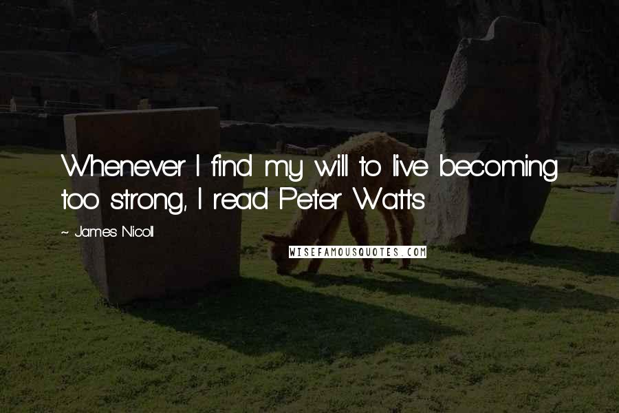 James Nicoll quotes: Whenever I find my will to live becoming too strong, I read Peter Watts
