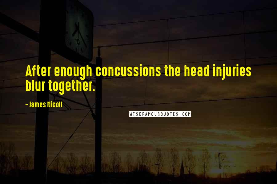 James Nicoll quotes: After enough concussions the head injuries blur together.