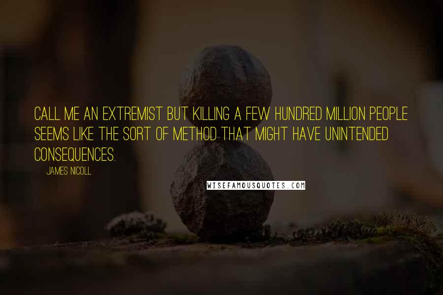 James Nicoll quotes: Call me an extremist but killing a few hundred million people seems like the sort of method that might have unintended consequences.