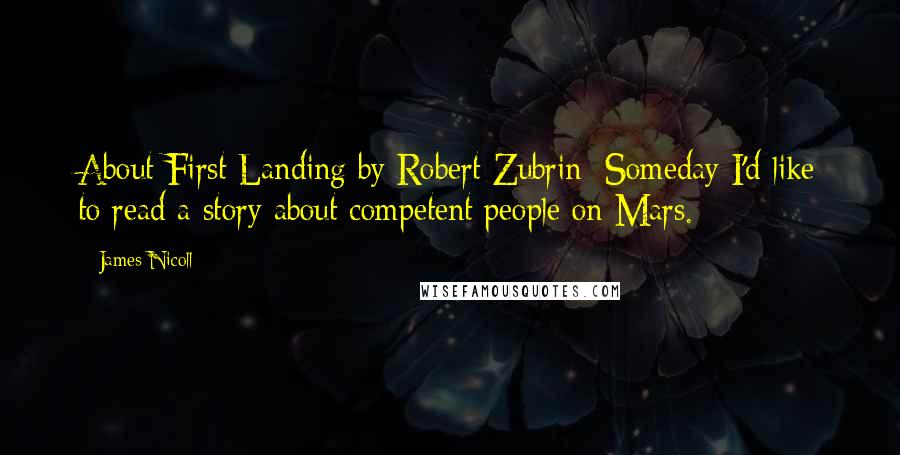 James Nicoll quotes: About First Landing by Robert Zubrin: Someday I'd like to read a story about competent people on Mars.