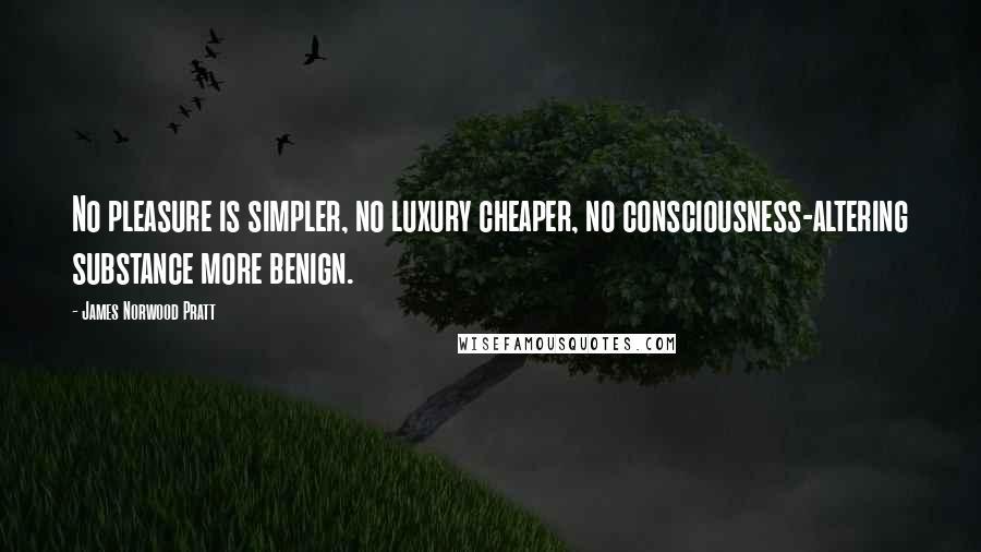 James Norwood Pratt quotes: No pleasure is simpler, no luxury cheaper, no consciousness-altering substance more benign.